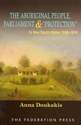 The Aboriginal People, Parliament and 'Protection': In New South Wales, 1856-1916 (Paperback)