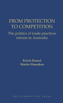 From Protection to Competition: The politics of trade practices reform in Australia (Hardback)