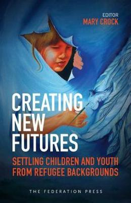 Creating New Futures: Settling Children and Youth from Refugee Backgrounds (Paperback)