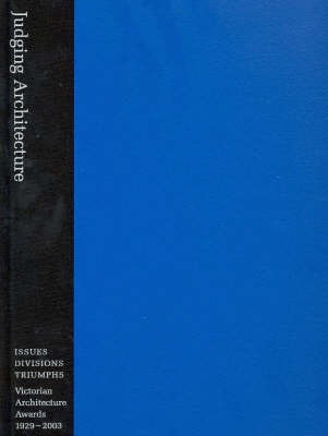 Judging Architecture: Issues, Divisions, Triumphs - Victorian Architecture Awards 1929-2003 (Hardback)