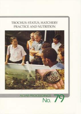 Trochus: Status, Hatchery Practice and Nutrition: Status, Hatchery Practice and Nutrition : Proceedings of a Workshop Held at Northern Territory University, 6-7 June 1996 - ACIAR Proceedings No 79 (Paperback)