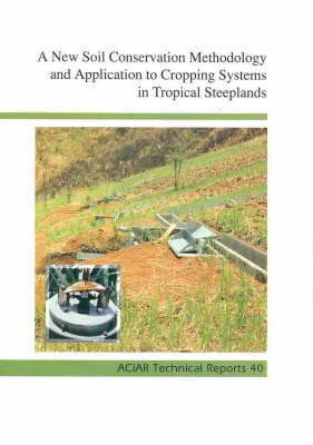 A New Soil Conservation Methodology and Application to Cropping Systems in Tropical Steeplands: A Comparative Synthesis of Results Obtained in Aciar Project Pn 9201 - ACIAR technical reports No 40 (Paperback)