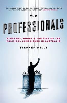 The Professionals: Strategy, Money And The Rise Of The PoliticalCampaigner In Australia (Paperback)