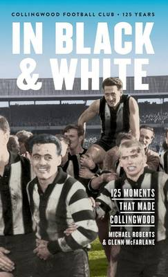 In Black & White: 125 Moments That Made Collingwood (Hardback)