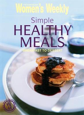 Simple Healthy Meals: Breakfast to Dessert - The Australian Women's Weekly (Paperback)