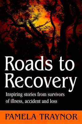 Roads to Recovery: Inspiring Stories from Survivors of Illness, Accident and Loss (Paperback)