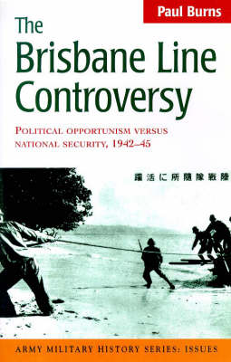 The Brisbane Line Controversy: Political Opportunism versus National Security 1942-45 - Army military history series: issues (Paperback)