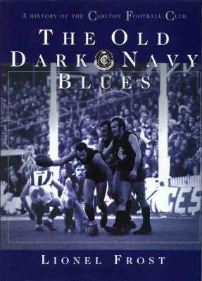 The Old Dark Navy Blues: A History of the Carlton Football Club (Hardback)