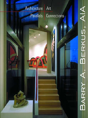 Architecture/Art/Parallels/Connections: Barry A.Berkus (Hardback)