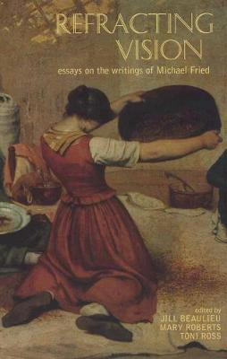 Refracting Vision: Essays on the Writings of Michael Fried (Paperback)