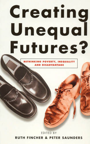 Creating Unequal Futures?: Rethinking Poverty, Inequality and Disadvantage (Paperback)