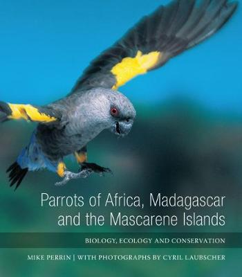 Parrots of Africa, Madagascar and the Mascarene Islands: Biology, ecology and conservation (Hardback)