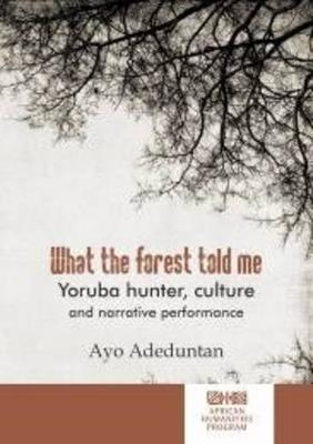 What the forest told me: Yoruba hunter, culture and narrative performance - African Humanities Series (Paperback)