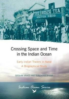 Crossing space and time in the Indian Ocean: Early Indian traders in Natal: A biographical study (Paperback)