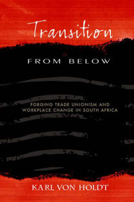 Transition from below: Forging Trade Unionism Workplace Change in South Africa (Paperback)