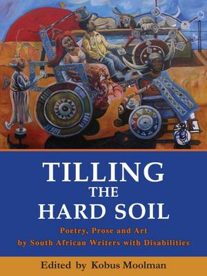 Tilling the Hard Soil: Poetry, Prose and Art by South African Writers with Disabilities (Paperback)