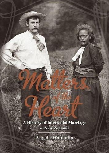 Matters of the Heart: A History of Interracial Marriage in New Zealand (Paperback)