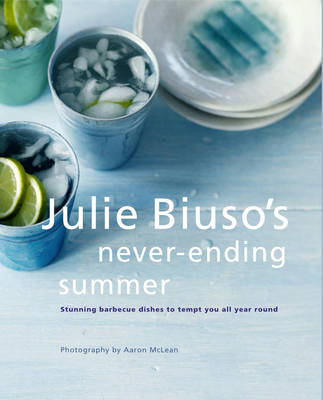 Julie Biuso's Never-ending Summer: Stunning Barbecue Dishes to Tempt You All Year Round (Paperback)