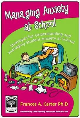Managing Anxiety at School: Strategies for Understanding and Managing Student Anxiety at School (Paperback)