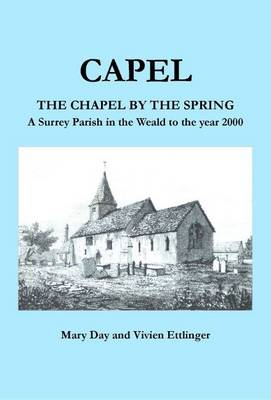 Capel the Chapel by the Spring: A Surrey Parish in the Weald to the Year 2000 (Paperback)