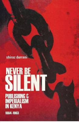 Never be Silent: Publishing and Imperialism in Kenya; 1884-1963 (Paperback)