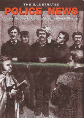The Illustrated Police News: Victorian Court Cases and Sensational Stories (Paperback)