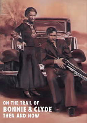 On the Trail of Bonnie and Clyde Then and Now (Hardback)