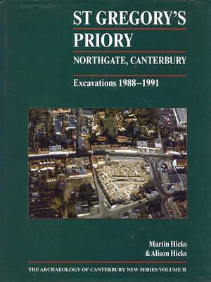 St Gregory's Priory, Northgate, Canterbury. Excavations 1988-1991 - Archaeology of Canterbury 2 (Hardback)