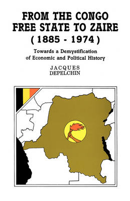 From the Congo Free State to Zaire, 1885-1974: Towards a Demystification of Economic and Political History (Paperback)