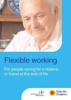 Flexible Working: For People Caring for a Friend or Relative at the End of Life: A Guide for Employees (Paperback)