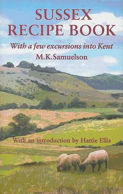 Sussex Recipe Book: With a Few Excursions into Kent - Southover Press Historic Cookery & Housekeeping (Hardback)