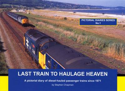 Last Train to Haulage Heaven: A Pictorial Diary of Diesel-hauled Passenger Trains Since 1971 - Pictorial Diaries 1 (Paperback)