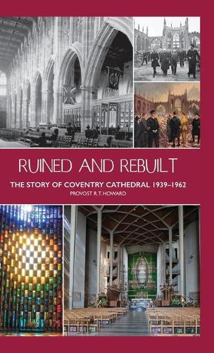 Ruined and Rebuilt: The Story of Coventry Cathedral 1939-1962 (Hardback)