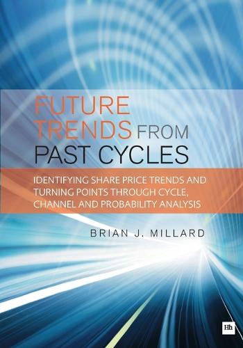 Future Trends from Past Cycles: Identifying Share Price Trends and Turning Points Through Cycle, Channel and Probability Analysis (Paperback)