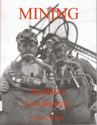 Mining, Ayrshire's Lost Industry: An Illustrated History of the Mines and Miners of Ayrshire and Upper Nithsdale (Paperback)