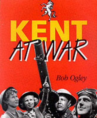 Kent at War: The Unconquered County, 1939-45 (Paperback)