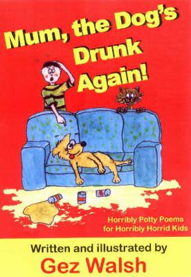 Mum, The Dog's Drunk Again: Horribly Potty Poems for Horribly Horrid Kids (Paperback)