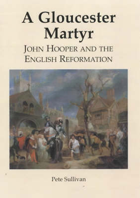 A Gloucester Martyr: John Hooper and  the English Reformation (Paperback)
