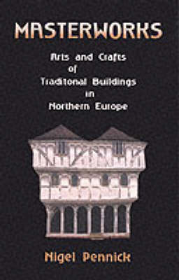 Masterworks: The Arts and Crafts of Traditional Buildings in Northern Europe (Paperback)