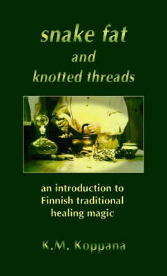 Snake Fat and Knotted Threads: An Introduction to Traditional Finnish Healing Magic (Paperback)