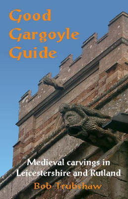 Good Gargoyle Guide: Medieval Carvings of Leicestershire and Rutland (Paperback)