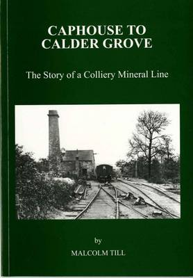 Caphouse to Calder Grove: The Story of a Colliery Mineral Line (Paperback)