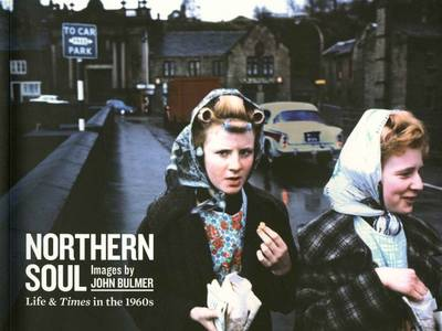 Northern Soul, Images by John Bulmer: Life and Times in the 1960s (Paperback)