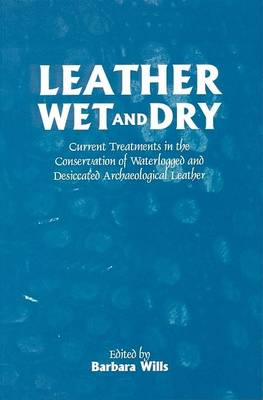 Leather Wet and Dry: Current Treatments in the Conservation of Waterlogged and Desiccated Archaeological Leather (Paperback)