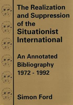 The Realization And Suppression Of The Situationist International: An Annotated Bibliography 1972-1992 (Paperback)