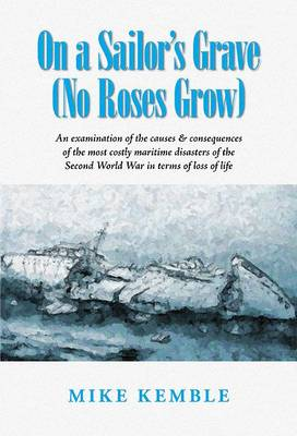 On a Sailor's Grave (No Roses Grow): An Examination of the Causes and Consequences of the Most Costly Maritime Disasters of the Second World War in Terms of Loss of Life (Paperback)