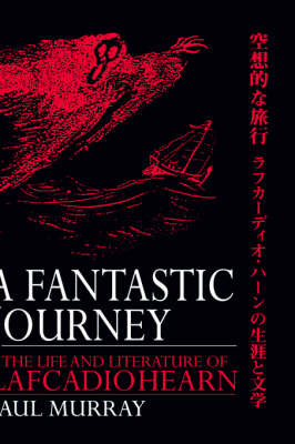 A Fantastic Journey: The Life and Literature of Lafcadio Hearn (Hardback)