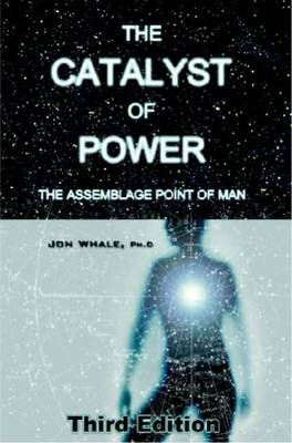 The Catalyst of Power: The Assemblage Point Of Man (Paperback)
