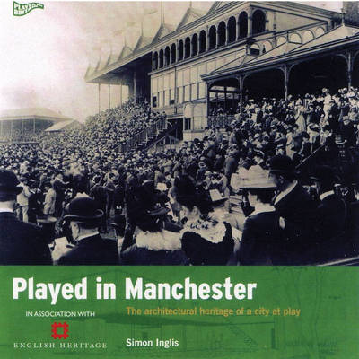 Played in Manchester: The Architectural Heritage of a City at Play - Played in Britain (Paperback)