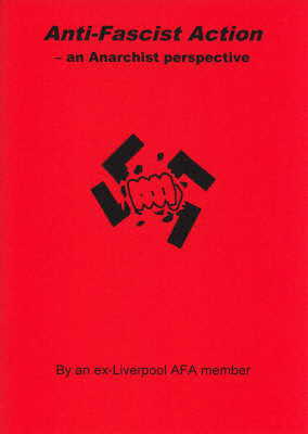 Anti-fascist Action - an Anarchist Perspective: By an Ex-liverpool AFA Member - Anarchist Library no. 18 (Paperback)